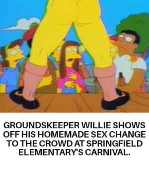*unzips pants*: GROUNDSKEEPER WILLIE SHOWS  OFF HIS HOMEMADE SEX CHANGE  TO THE CROWD AT SPRINGFIELD  ELEMENTARY'S CARNIVAL. *unzips pants*
