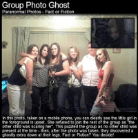 "Turn on my post notifications: Group Photo Ghost  Paranormal Photos Fact or Fiction  In this photo, taken on a mobile phone, you can clearly see the little girl in  the foreground is upset. She refused to ioin the rest of the group as ""the  other child was scaring her"". This puzzled the group as no other child was  present at the time then, after the photo was taken, they discovered a  ghostly extra down at their legs. Fact or Fiction? You decide! Turn on my post notifications"