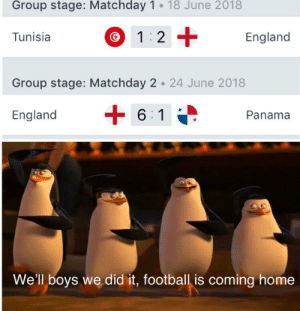 England, Football, and Home: Group stage: Matchday 1 18 June 2018  1 2  Tunisia  England  Group stage: Matchday 2 24 June 2018  6 1  England  Panama  We'll boys we did it, football is coming home It's coming home