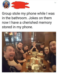 <p>A Wholesome Prank</p>: Group stole my phone while I was  in the bathroom. Jokes on them  now I have a cherished memory  stored in my phone. <p>A Wholesome Prank</p>