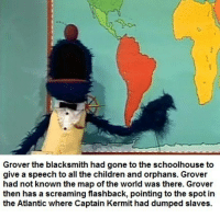 Children, Memes, and World: Grover the blacksmith had gone to the schoolhouse to  give a speech to all the children and orphans. Grover  had not known the map of the world was there. Grover  then has a screaming flashback, pointing to the spot in  the Atlantic where Captain Kermit had dumped slaves A tie-in with the Big Bird as a plantation owner memes.