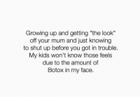 "Growing Up, Shut Up, and Kids: Growing up and getting ""the look""  off your mum and just knowing  to shut up before you got in trouble.  My kids won't know those feels  due to the amount of  Botox in my face"