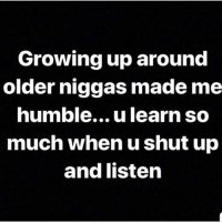 Facts, Growing Up, and Shut Up: Growing up around  older niggas made me  humble... u learn so  much when u shut up  and listen Facts💯