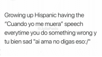"Growing Up, Memes, and Yo: Growing up Hispanic having the  ""Cuando yo me muera"" speech  everytime you do something wrong y  tu bien sad ""ai ama no digas eso:/"" 😪😪😪"