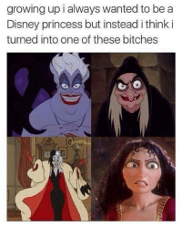 Same: growing up i always wanted to be a  Disney princess but instead ithink i  turned into one of these bitches Same