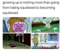 Bad, Growing Up, and Squidward: growing up is nothing more than going  from hating squidward to becoming  squidward  REALLU WİSH  I WERENT  HERE  RIGHT NOW!  onper  Too bad that didn't kil me.  Here,please hit me as hard as you can It's as inevitable as death