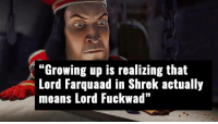 """Oh yeah...: """"Growing up is realizing that  Lord Farquaad in Shrek actually  means Lord Fuckwad"""" Oh yeah..."""
