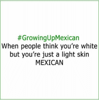 Growing Up, Memes, and White:  #Growing up Mexican  When people think you're white  but you're just a light skin  MEXICAN Hahahaha