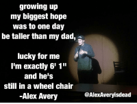 "growing pains: growing up  my biggest hope  was to one day  be taller than my dad, a  lucky for me  I'm exactly 6'1'""  and he's  still in a wheel chair  Alex Avery  @AlexAveryisdead"