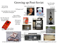 "Bad, Growing Up, and Nintendo: Growing up Post-Soviet ir medabs  I got 49  in great war  'back during  the great war  what will people say?'  in case of  powercuts  which will be  any moment now  DAE great war?""  'your grandpa was a smart man  he studied in leningrad  tn  what will the  neighbours think?'  every single  old lady  looks like this  burdo  'am I the only one  who remembers  war?  Un  the great  'don't go outLO  everyone s a  ""morfinist  these days'  1 saw it in burda  swin  n these bad boy  BRICH  GAME  buying a new one of these  costs same as the batteries  fancy dishes  were locked up  i remember how  in great war  nintendo rip-offs that work  around 1/3 of  no one can  ing romans  like her  ttertsugar cak  same  at least back then everyone had jobs  learn something good from americans"