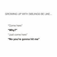 """Be Like, Growing Up, and Memes: GROWING UP WITH SIBLINGS BE LIKE.  """"Come here""""  """"Why?""""  """"Just come here'""""  """"No you're gonna hit me'""""  9 True😂"""