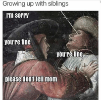 YOU ARE FINE: Growing up with siblings  I'm Sorry  you're fine  you're fine  please don't tell mom YOU ARE FINE