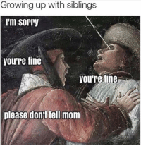 Dank, Growing Up, and 🤖: Growing up with siblings  I'm Sorry  you're fine  you're fine  please dont tell mom