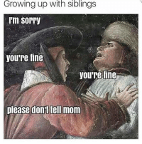 Growing Up, Memes, and 🤖: Growing up With Siblings  Im Sorry  you're fine  you're fine  please dont tell mom tag ur siblings