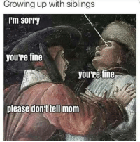 . The Meme Train .: Growing up with siblings  'm sorry  youre fine  youre fine  please don't tell mom . The Meme Train .