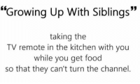 """lol was I the only one ???? https://t.co/2KcRrAZl0i: """"Growing Up With Siblings""""  taking the  TV remote in the kitchen with you  while you get food  so that they can't turn the channel lol was I the only one ???? https://t.co/2KcRrAZl0i"""