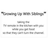 """Food, Growing Up, and Memes: """"Growing Up With Siblings""""  taking the  TV remote in the kitchen with you  while you get food  so that they can't turn the channel."""