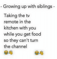 tv remote: Growing up with siblings  Taking the tv  remote in the  kitchen with you  while you get food  so they can't turn  the channel