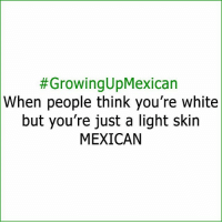 Memes, White, and Mexican:  #Growing UpMexican  When people think you're white  but you're just a light skin  MEXICAN Tag some peeps 😊 FOLLOW US➡️ @so.mexican