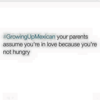 Hungry, Love, and Memes: Growing UpMexican your parents  assume you're in love because you're  not hungry They do this 😳