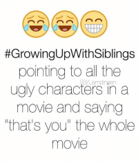 Funny, Ugly, and Character:  #Growing UpWith Siblings  pointing to all the  ugly din a  characters in movie and saying  that's you the whole  movie