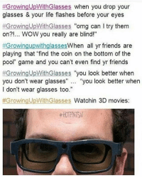 "Friends, Funny, and Life:  #Growing UpWithGlasses when you drop your  glasses & your life flashes before your eyes  #GrowingUpWithGlasses omg can I try them  on?!... WOW you really are blind!""  #Growing upwithglasses  When all yr friends are  playing that ""find the coin on the bottom of the  pool"" game and you can't even find yr friends  Growing UpWithGlasses you look better when  you don't wear glasses  you look better when  I don't wear glasses too.""  #Growing UpWithGlasses Watchin 3D movies. Me funnyfriday funnytumblr tumblr funny tumblrtextpost funnytumblrtextpost funny haha humor hilarious"