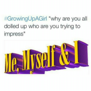 """So accurate:  #GrowingUpAGirl """"Why are you all  dolled up who are you trying to  impress"""" So accurate"""
