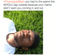 Blackpeopletwitter, Growing Up, and Growing Up Black:  #GrowingUpBlack you had to the spend the  WHOLE day outside because your mama  didn't want you coming in and out <p>Growing Up Black (via /r/BlackPeopleTwitter)</p>