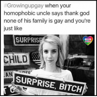 Hard not to feel a bit smug about it. Surprise dear relative, you like everyone else have a gay cousin-nephew-niece! LGBT LGBTUN rainbownation rainbow_nation_us queerhumor comingout LoveIsLove LoveWins equality LGBTPride LGBTSupport Homosexual GayPride Lesbian Gay Bisexual Transgender Pansexual GenderEquality GenderFluid Questioning Asexual Androgyne Agender GenderQueer:  #Growingupgay when your  homophobic uncle says thank god  none of his family is gay and you're  just like  SURPRIS  LGBT  UNITED  CHILD  SURPRISE, BITCH Hard not to feel a bit smug about it. Surprise dear relative, you like everyone else have a gay cousin-nephew-niece! LGBT LGBTUN rainbownation rainbow_nation_us queerhumor comingout LoveIsLove LoveWins equality LGBTPride LGBTSupport Homosexual GayPride Lesbian Gay Bisexual Transgender Pansexual GenderEquality GenderFluid Questioning Asexual Androgyne Agender GenderQueer