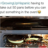 Memes, The Worst, and Back:  #GrowingUpHispanic having to  take out 50 pans before you can  put something in the oven! Getting the pan in the back was the worst.