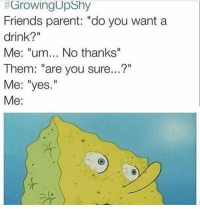 """I can relate 😭😂😂: GrowingUpshy  Friends parent: do you want a  drink?""""  Me: """"um... No thanks""""  Them: """"are you sure...?""""  Me: """"yes  Me I can relate 😭😂😂"""