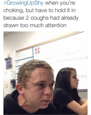 Meirl:  #GrowingUpShy when you're  choking, but have to hold it in  because 2 coughs had already  drawn too much attention  -39e Meirl