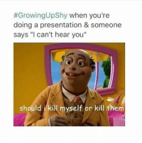"""Growingupshy:  #GrowingUpShy when you're  doing a presentation & someone  says """"I can't hear you""""  should i kill myself or kill them"""