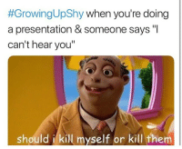 """<p>Why don&rsquo;t you get a FRICKIN HEARING AID, SUSAN</p>:  #GrowingUpShy when you're doing  a presentation & someone says """"I  can't hear you""""  should i kill myself or kill them <p>Why don&rsquo;t you get a FRICKIN HEARING AID, SUSAN</p>"""
