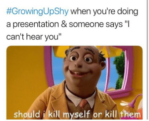 """dankestmemestealer:  Why don't you get a FRICKIN HEARING AID, SUSAN:  #GrowingUpShy when you're doing  a presentation & someone says """"I  can't hear you""""  should i kill myself or kill them dankestmemestealer:  Why don't you get a FRICKIN HEARING AID, SUSAN"""