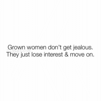 Energy, Jealous, and Memes: Grown women don't get jealous.  They just lose interest & move on. 👆🏼💯🤷🏻‍♀️ They don't have that kind of time or energy to waste & even if they did, they still wouldn't waste it like that. They just keep it moving. 😉👑✌🏼