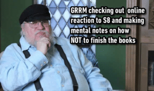 Books, Dank, and 🤖: GRRM checking out online  reaction to S8 and making  mental notes on how  NOT to finish the books He's a learner.