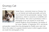 """Tardar Sauce: Grumpy Cat  Actor  Tardar Sauce, commonly known as Grumpy Cat,  is a cat Internet and media personality and actor  She is known for her permanently """"grumpy"""" facial  appearance, which is caused by an underbite and  feline dwarfism. She came to prominence when a  photograph of her was posted on social news  website Reddit by Bryan Bundesen, the brother of  her owner Tabatha, in September 2012, and lolcats  and parodies created from the photograph by Reddit users went viral.  She is the subject of a popular internet meme in which negative lolcats  are made from photographs of her."""