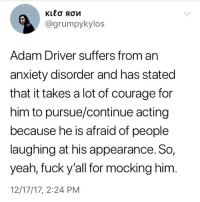 "Adam Driver, Bad, and Finn: @grumpykylos  Adam Driver suffers from an  anxiety disorder and has stated  that it takes a lot of courage for  him to pursue/continue acting  because he is afraid of people  laughing at his appearance. So,  yeah, fuck y'all for mocking him  12/17/17, 2:24 PM <p><a href=""http://emeraldboreas.tumblr.com/post/168723106056/vesperfiend-emeraldboreas-vesperfiend"" class=""tumblr_blog"">emeraldboreas</a>:</p>  <blockquote><p><a href=""http://vesperfiend.tumblr.com/post/168720779346/emeraldboreas-vesperfiend-jathis"" class=""tumblr_blog"">vesperfiend</a>:</p>  <blockquote><p><a href=""http://emeraldboreas.tumblr.com/post/168720531611/vesperfiend-jathis"" class=""tumblr_blog"">emeraldboreas</a>:</p>  <blockquote><p><a href=""http://vesperfiend.tumblr.com/post/168718804991/jathis-just-another-star-wars-account-i-can"" class=""tumblr_blog"">vesperfiend</a>:</p>  <blockquote><p><a href=""http://jathis.tumblr.com/post/168699306119/just-another-star-wars-account-i-can-understand"" class=""tumblr_blog"">jathis</a>:</p><blockquote> <p><a href=""https://just-another-star-wars-account.tumblr.com/post/168690295071/i-can-understand-not-liking-the-character-of-kylo"" class=""tumblr_blog"">just-another-star-wars-account</a>:</p> <blockquote><p>I can understand not liking the character of Kylo Ren but making fun of the actor isn't right</p></blockquote>  <p>That's why Channing Tatum and John Boyega help him during public appearances.</p> </blockquote>  <p>Adam Driver is a piece of shit who said there were good and bad people with the rebellion and the first order. Literally defending nazis in a really important time in history. People shouldn't make fun of his looks but I have no sympathy for nazi apologists I don't care if they have anxiety or not 🤷‍♀️</p></blockquote>  <p>Do you know what ""literally"" means?</p></blockquote>  <p>In a time of Nazis LITERALLY marching in the streets and people saying there's ""good people on both sides"" the fact that he used that exact phrasing when talking about something that is an OBVIOUS parallel to Nazis is LITERALLY defending Nazis you absolute buffoon</p></blockquote>  <p>For Adam Driver to literally defend Nazis, he'd have to defend the Nazi Party and its ideology. </p><p>Instead, he made the rather lukewarm statement that there are good people on both sides, a concept explored in the movie through Finn's character and his own character's story arc.</p><p>The First Order, like many fictional regimes in modern media, are modeled after the Third Reich because said Reich was scary. The imagery is iconic and striking, and the word Nazi has become a byword for ""bad guys."" Villains' costumes are often still based on them, even in media that has nothing to do with WWII. </p><p>You're being emotionally manipulated by garden-variety costuming and props. </p></blockquote>  <p>Oh my gooooooooooooooooooosh are we really actually calling a man a Nazi apologist for something he said about fucking fictional characters in a soap opera about space wizards? I'm done.</p>"