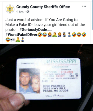 No manches José Pacheco con tu fake ID.: Grundy County Sheriff's Office  2 hrs  Just a word of advice- If You Are Going to  Make a Fake ID- leave your girlfriend out of the  photo... #SeriouslyDude....  #WorstFakelDEver  MISSISSIPPI  NICATION  MATION  7897-12-2009  4TE DAE  2/1977  CLASS ESTR.ENORSEMENTS  WT SE  180 M  S-09  JOSE PACHECO  3535 HWY 80 E  PEARL MS 37208 No manches José Pacheco con tu fake ID.