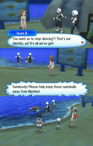theothin:  stars-and-bites:  chasekip:  let them dance  Let them dance for mantine  this isn't even the best part of this scene she was telling them team skull members are banned from mantine surfing, because they keep trying to dance while surfing and falling off not because they're part of a group of pokemon thieves or anything, just because they're that bad at surfing and people are tired of having to rescue them : Grunt B  You want us to stop dancing?! That's our  identity, yo! It's all we've got!   Somebody! Please help keep these numskulls  away from Mantine!   積 theothin:  stars-and-bites:  chasekip:  let them dance  Let them dance for mantine  this isn't even the best part of this scene she was telling them team skull members are banned from mantine surfing, because they keep trying to dance while surfing and falling off not because they're part of a group of pokemon thieves or anything, just because they're that bad at surfing and people are tired of having to rescue them