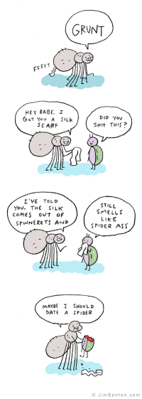 G R U N T: GRUNT  FFT  HEY BABE. I  DID Yov  SCARF  SHIT TH15?  I'VE TOLD  YoV. THE SILK  STILL  SMELLS  LIkE  SPIDER ASS  coMEs OUT oF  SPINNERETS AND  MAYBE I SHovLD  DATE A SPIDER  © JimBenton.com G R U N T