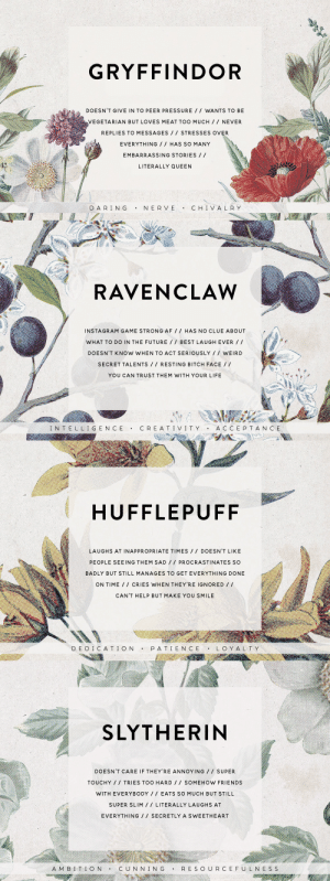 Af, Bitch, and Click: GRYFFINDOR  DOESN'T GIVE IN TO PEER PRESSURE / / WANTS TO BE  VEGETARIAN BUT LOVES MEAT TOO MUCH// NEVER  REPLIES TO MESSAGES STRESSES OVER  EVERYTHING // HAS SO MANY  EMBARRASSING STORIES / /  LITERALLY QUEEN  DARING . NERVE . CHIVALRY   RAVENCLAW  INSTAGRAM GAME STRONG AF // HAS NO CLUE ABOUT  WHAT TO DO IN THE FUTURE / BEST LAUGH EVER/  DOESN'T KNOW WHEN TO ACT SERIOUSLY WEIRD  SECRET TALENTS/ RESTING BITCH FACE /  YOU CAN TRUST THEM WITH YOUR LIFE  N TELLIGENCE  CR E AT I VIT YA C C E P T AN CE   HUFFLEPUFF  LAUGHS AT INAPPROPRIATE TIMES I DOESN'T LIKE  PEOPLE SEEING THEM SAD1 PROCRASTINATES SO  BADLY BUT STILL MANAGES TO GET EVERYTHING DONE  ON TIME// CRIES WHEN THEY'RE IGNORED/ 1  CAN'T HELP BUT MAKE YOU SMILE  D E D I C A T I ONPATI E N C E  L O YAL T Y   SLYTHERIN  DOESN'T CARE IF THEY'RE ANNOYING SUPER  TOUCHY TRIES TOO HARD / SOMEHOW FRIENDS  WITH EVERYBODY EATS SO MUCH BUT STILL  SUPER SLIM / LITERALLY LAUGHS AT  EVERYTHING/ SECRETLY A SWEETHEART  A M B I TIONCU N NIN G RES O URCEF UL NE S S slyytherinhermione: cruvcio: The Houses as Your Friends 💕 [click to enlarge ⚡ info]  slytherin (of course, duh) describes me so much 🐍