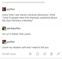 "Mortal Enemies: gryffon  every time i see steven universe discourse i think  ""what if people were this intensely analytical about  My Gym Partners a Monkey""  darthgryffon  my url is better than yours  gryffon  youre my shadow self and i need to kill you  95,580 notes Mortal Enemies"