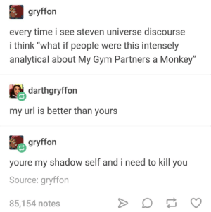 """Gym, Monkey, and Time: gryffon  every time i see steven universe discourse  i think """"what if people were this intensely  analytical about My Gym Partners a Monkey""""  darthgryffon  my url is better than yours  gryffon  youre my shadow self and i need to kill you  Source: gryffon  85,154 notes Discourse and URLs"""