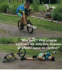"""OC IRL remake of classic meme.: gs  """"Why god?! Why plague  innocent me with this disease  of whichd have no control!"""" OC IRL remake of classic meme."""