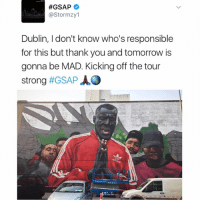 Big up the artist, big up Stormzy, big up Dublin (Ireland) 🎨😊🇮🇪 Respect 👊:  #GSAP  astor mzy1  Dublin, I don't know who's responsible  for this but thank you and tomorrow is  gonna be MAD. Kicking off the tour  strong  #GSAP AO Big up the artist, big up Stormzy, big up Dublin (Ireland) 🎨😊🇮🇪 Respect 👊