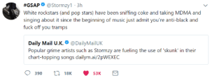 Stormzy is savage af:  #GSAP. @stormzy1.3h  White rockstars (and pop stars) have been sniffing coke and taking MDMA and  singing about it since the beginning of music just admit you're anti-black and  fuck off you tramps  Daily Mail U.K.. @DailyMailUK  Popular grime artists such as Stormzy are fueling the use of skunk' in their  chart-topping songs dailym.ai/2pWEXEC  390 18K 53K Stormzy is savage af
