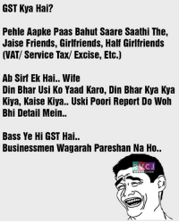 Friends, Memes, and Wife: GST Kya Hai?  Pehle Aapke Paas Bahut Saare Saathi The,  Jaise Friends, Girlfriends, Half Girlfriends  (VAT/ Service Tax/ Excise, Etc.)  Ab Sirf Ek Hai.. Wife  Din Bhar Usi Ko Yaad Karo, Din Bhar Kya Kya  Kiya, Kaise Kiya.. Uski Poori Report Do Wolh  Bhi Detail Mein..  Bass Ye Hi GST Hai..  Businessmen Wagarah Pareshan Na Ho..  CJ GST Kya hai?😱 rvcjinsta