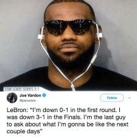 "Be Like, Finals, and Lebron: GSW LEADS SERIES 3-  Joe Vardon  @joevardon  Follow  LeBron: ""I'm down 0-1 in the first round. I  was down 3-1 in the Finals. l'm the last guy  to ask about what I'm gonna be like the next  couple days"" Bron remains unbothered 😂"